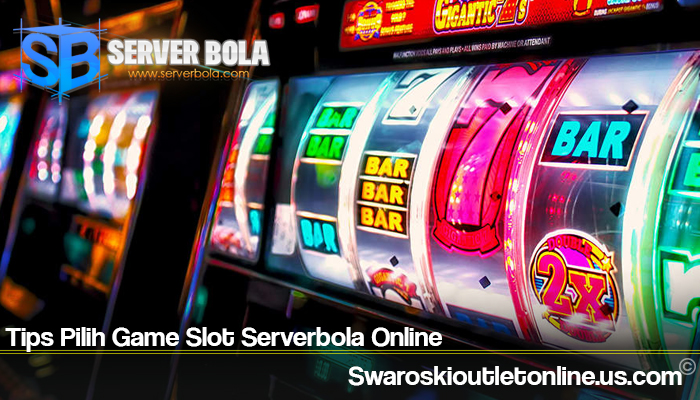 Tips Pilih Game Slot Serverbola Online